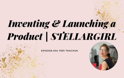 INVENTING & LAUNCHING A PRODUCT WITH TERI TKACHUK | STELLARGIRL