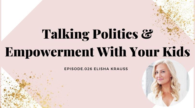 TALKING POLITICS & EMPOWERMENT WITH YOUR KIDS | ELISHA KRAUSS