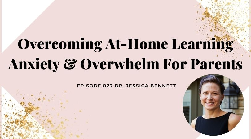 OVERCOMING AT-HOME LEARNING ANXIETY & OVERWHELM FOR PARENTS | DR. JESSICA BENNETT