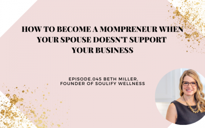 HOW TO BECOME A MOMPRENEUR WHEN YOUR SPOUSE DOESN'T SUPPORT YOUR BUSINESS   BETH MILLER