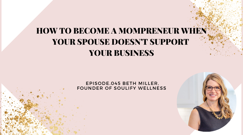 HOW TO BECOME A MOMPRENEUR WHEN YOUR SPOUSE DOESN'T SUPPORT YOUR BUSINESS | BETH MILLER